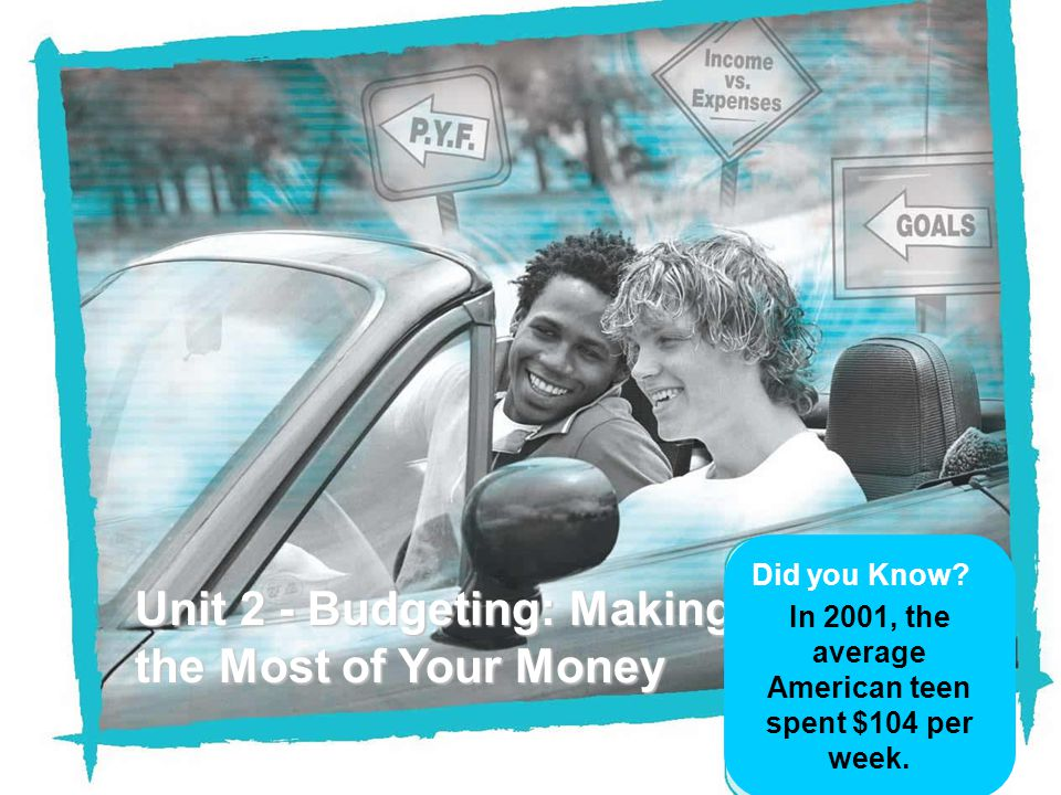 Unit 2 - Budgeting: Making the Most of Your Money Did you Know? In 2001, the average American teen spent $104 per week.