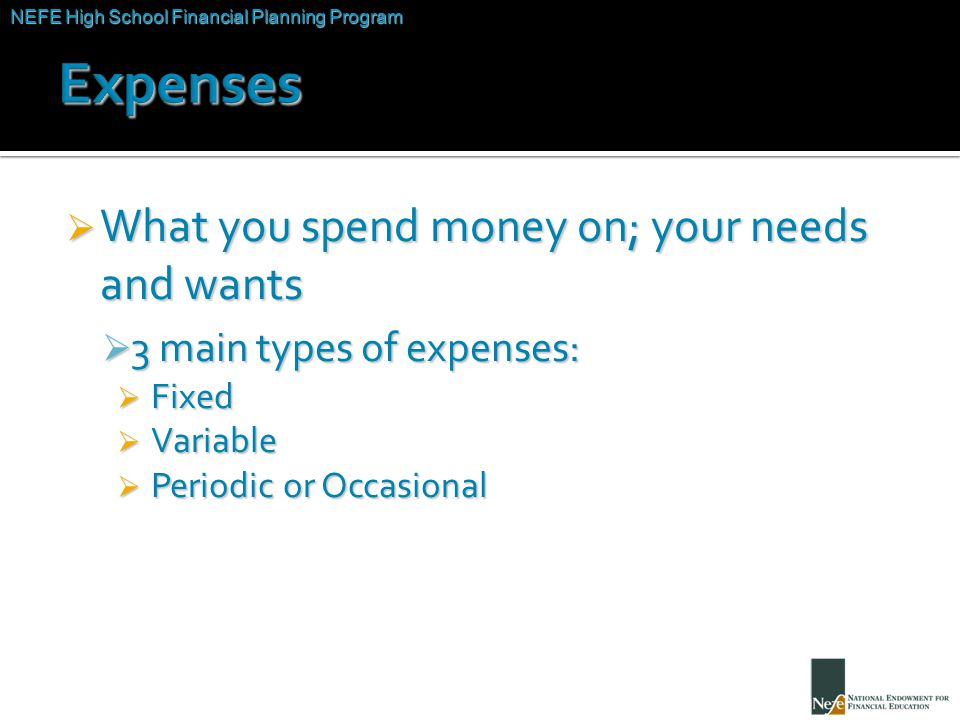 NEFE High School Financial Planning Program Unit Two – Budgeting: Making the Most of Your Money  What you spend money on; your needs and wants  3 main types of expenses:  Fixed  Variable  Periodic or Occasional