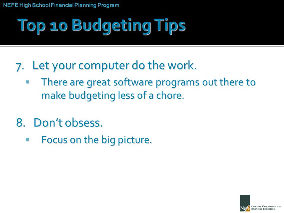 NEFE High School Financial Planning Program Unit Two – Budgeting: Making the Most of Your Money 7. Let your computer do the work.  There are great so