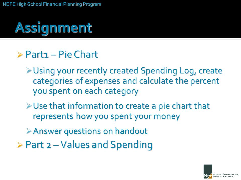 NEFE High School Financial Planning Program Unit Two – Budgeting: Making the Most of Your Money  Part1 – Pie Chart  Using your recently created Spen