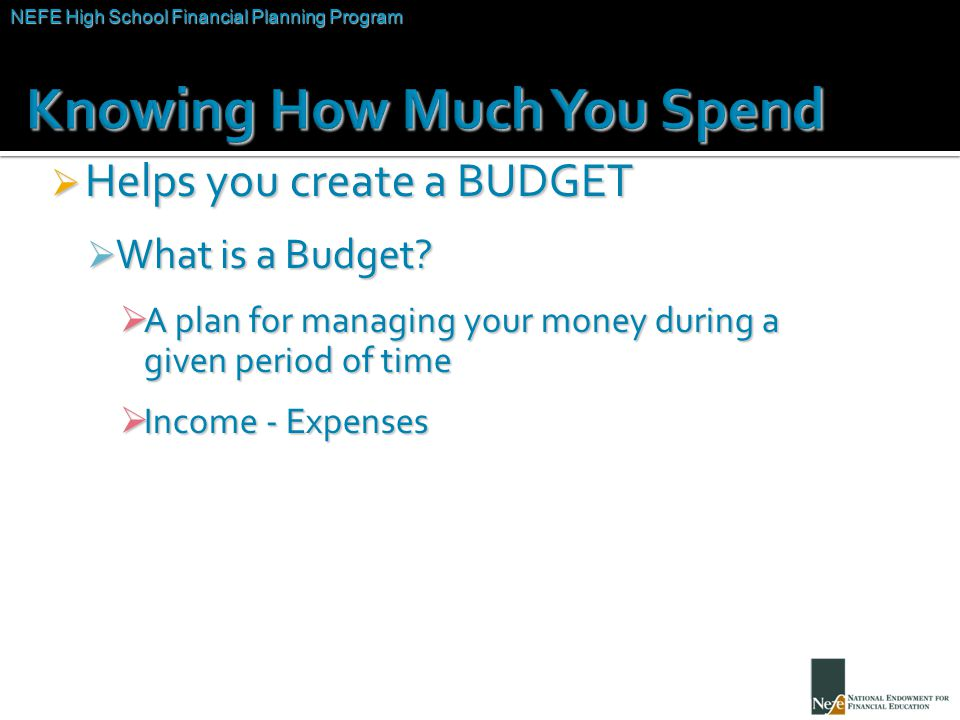 NEFE High School Financial Planning Program Unit Two – Budgeting: Making the Most of Your Money  Helps you create a BUDGET  What is a Budget.