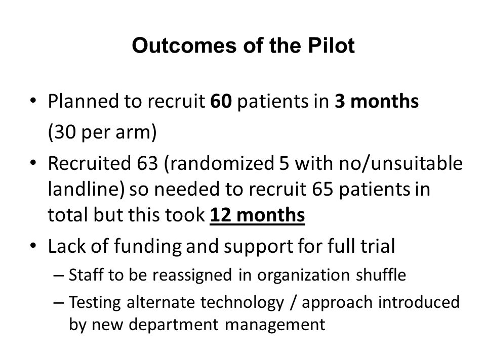 Outcomes of the Pilot Planned to recruit 60 patients in 3 months (30 per arm) Recruited 63 (randomized 5 with no/unsuitable landline) so needed to rec