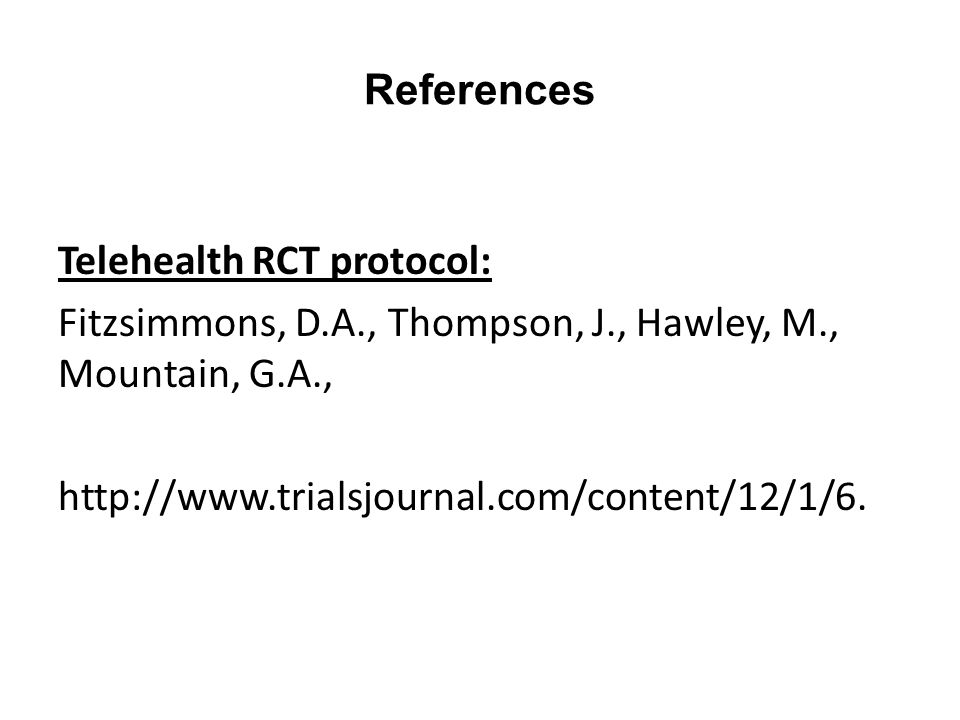 References Telehealth RCT protocol: Fitzsimmons, D.A., Thompson, J., Hawley, M., Mountain, G.A., http://www.trialsjournal.com/content/12/1/6.