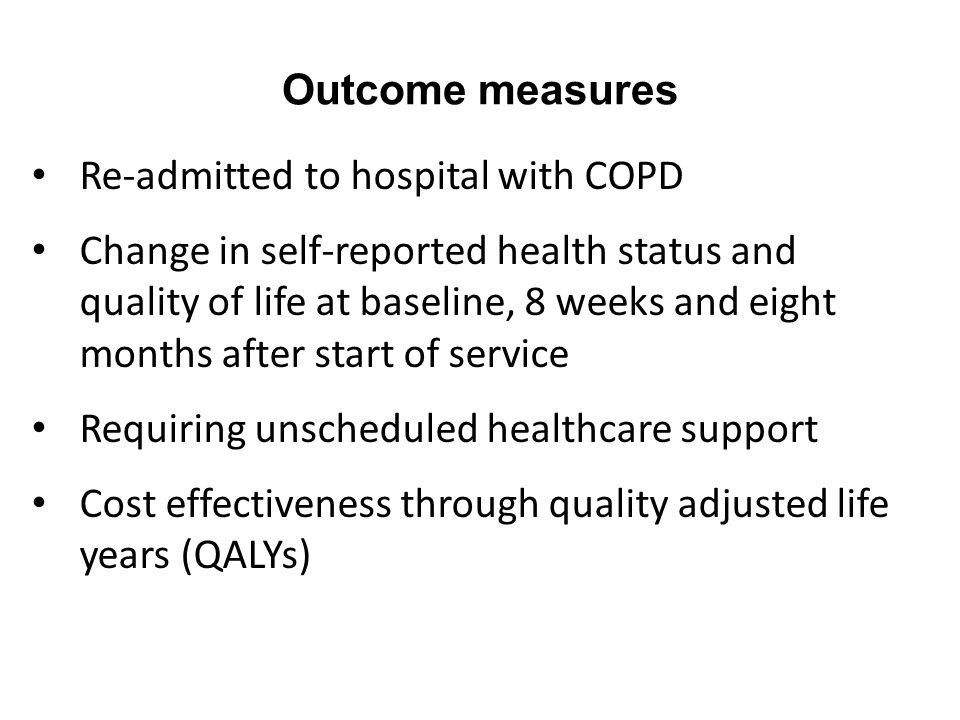 Outcome measures Re-admitted to hospital with COPD Change in self-reported health status and quality of life at baseline, 8 weeks and eight months after start of service Requiring unscheduled healthcare support Cost effectiveness through quality adjusted life years (QALYs)