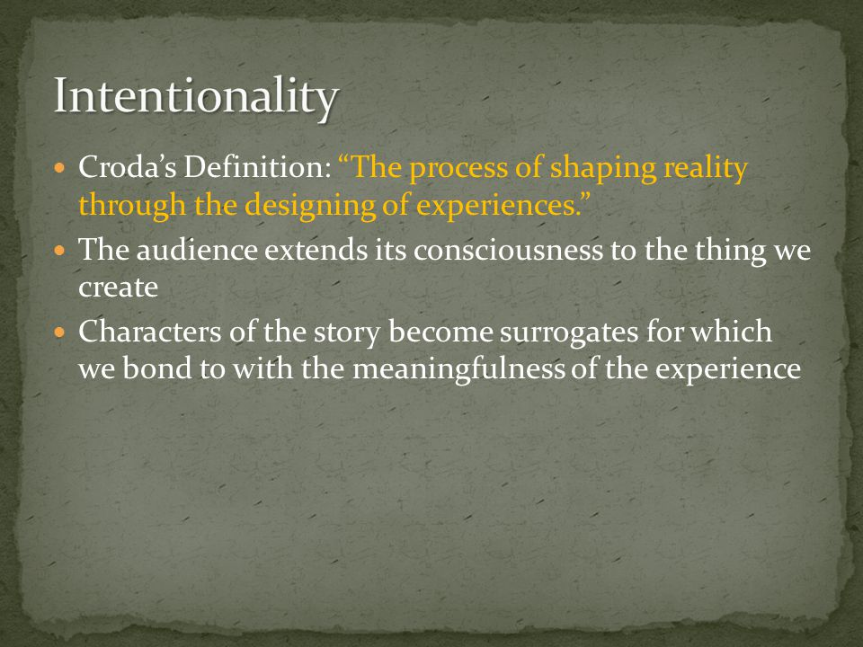 Croda's Definition: The process of shaping reality through the designing of experiences. The audience extends its consciousness to the thing we create Characters of the story become surrogates for which we bond to with the meaningfulness of the experience