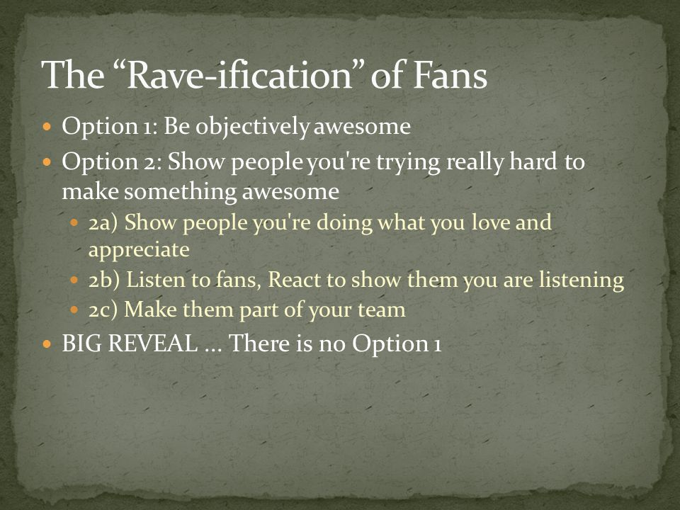 Option 1: Be objectively awesome Option 2: Show people you re trying really hard to make something awesome 2a) Show people you re doing what you love and appreciate 2b) Listen to fans, React to show them you are listening 2c) Make them part of your team BIG REVEAL...