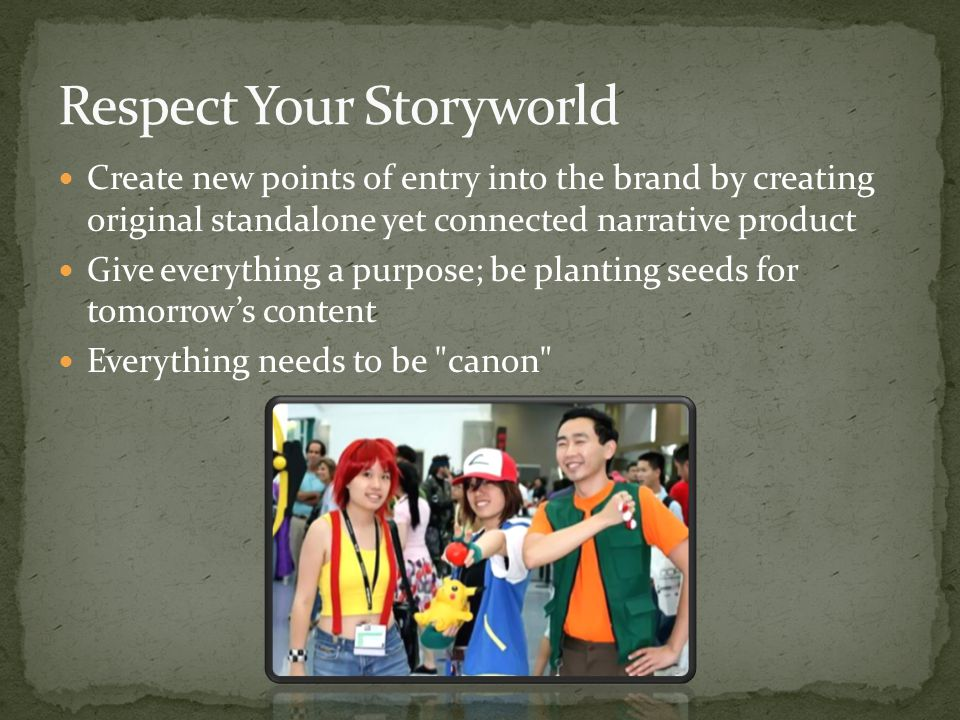 Create new points of entry into the brand by creating original standalone yet connected narrative product Give everything a purpose; be planting seeds for tomorrow's content Everything needs to be canon
