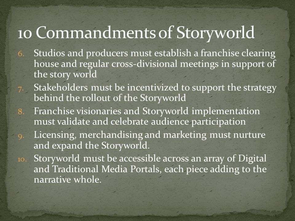 6. Studios and producers must establish a franchise clearing house and regular cross-divisional meetings in support of the story world 7. Stakeholders
