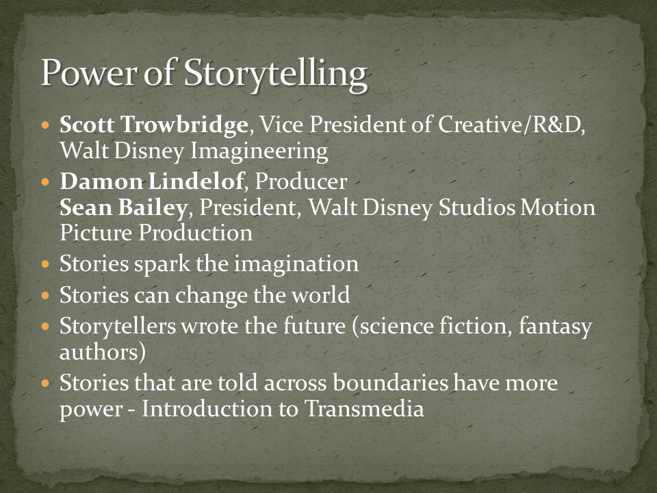 Scott Trowbridge, Vice President of Creative/R&D, Walt Disney Imagineering Damon Lindelof, Producer Sean Bailey, President, Walt Disney Studios Motion Picture Production Stories spark the imagination Stories can change the world Storytellers wrote the future (science fiction, fantasy authors) Stories that are told across boundaries have more power - Introduction to Transmedia