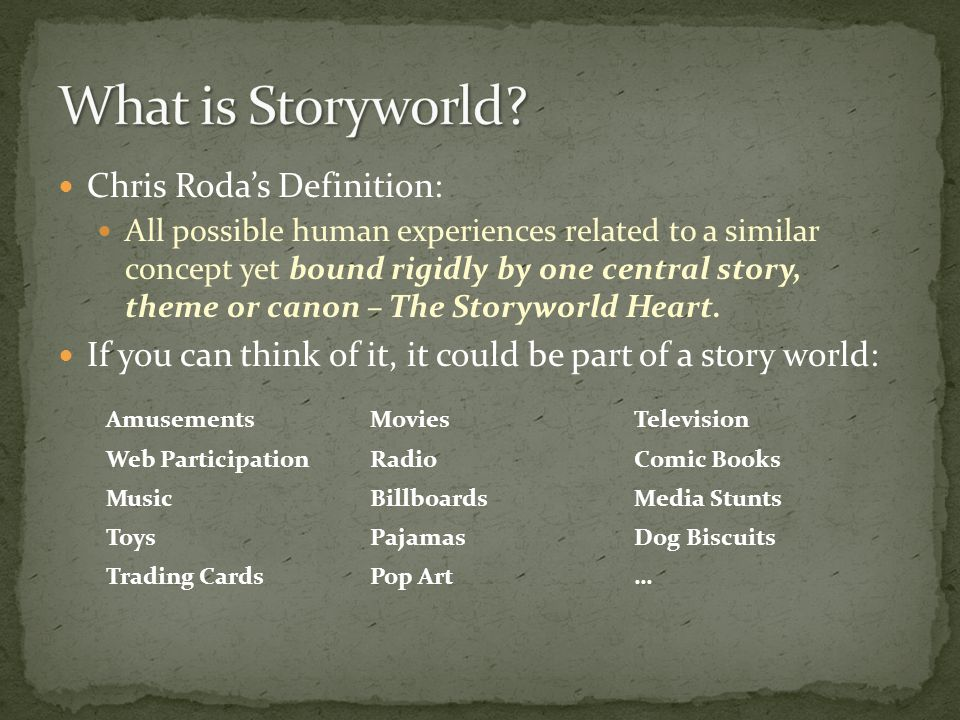 Chris Roda's Definition: All possible human experiences related to a similar concept yet bound rigidly by one central story, theme or canon – The Storyworld Heart.