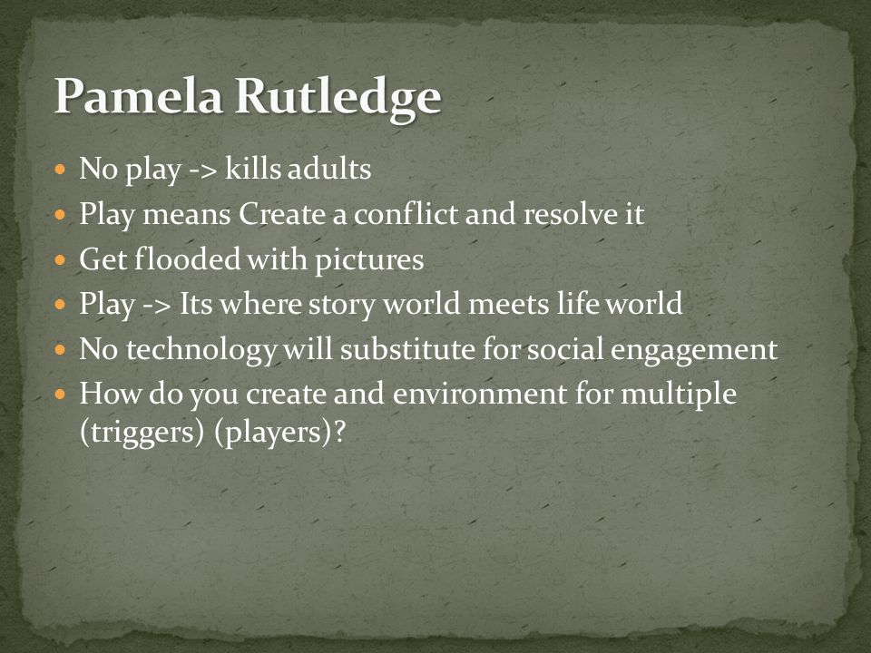 No play -> kills adults Play means Create a conflict and resolve it Get flooded with pictures Play -> Its where story world meets life world No technology will substitute for social engagement How do you create and environment for multiple (triggers) (players)?