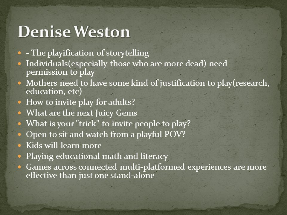 - The playification of storytelling Individuals(especially those who are more dead) need permission to play Mothers need to have some kind of justification to play(research, education, etc) How to invite play for adults.