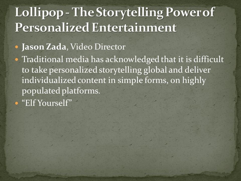 Jason Zada, Video Director Traditional media has acknowledged that it is difficult to take personalized storytelling global and deliver individualized content in simple forms, on highly populated platforms.