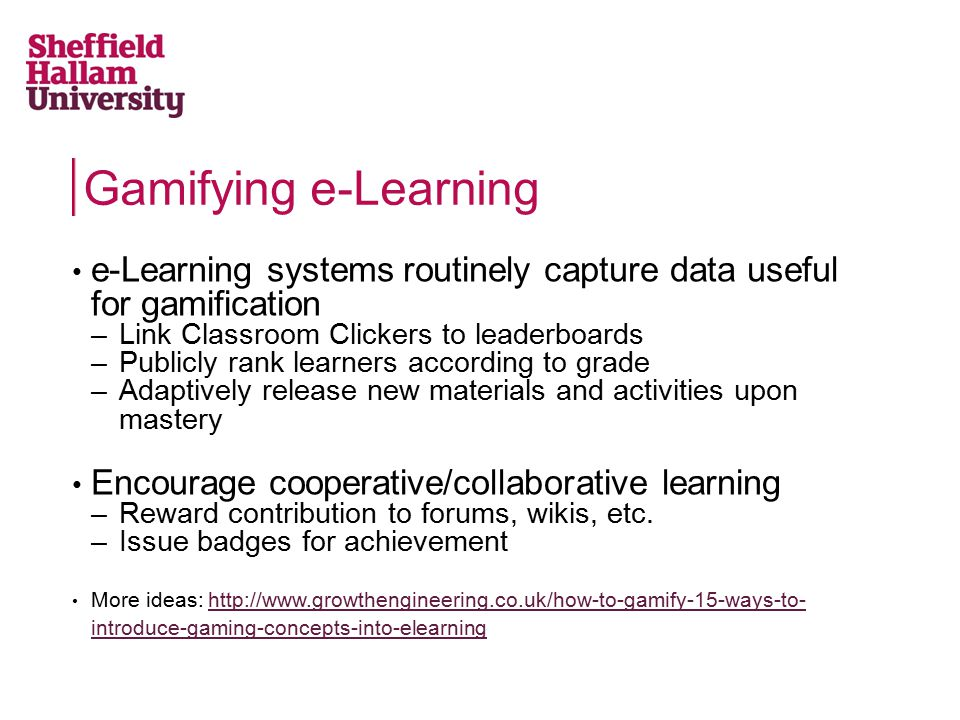 e-Learning systems routinely capture data useful for gamification –Link Classroom Clickers to leaderboards –Publicly rank learners according to grade –Adaptively release new materials and activities upon mastery Encourage cooperative/collaborative learning –Reward contribution to forums, wikis, etc.