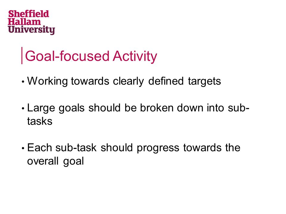 Goal-focused Activity Working towards clearly defined targets Large goals should be broken down into sub- tasks Each sub-task should progress towards