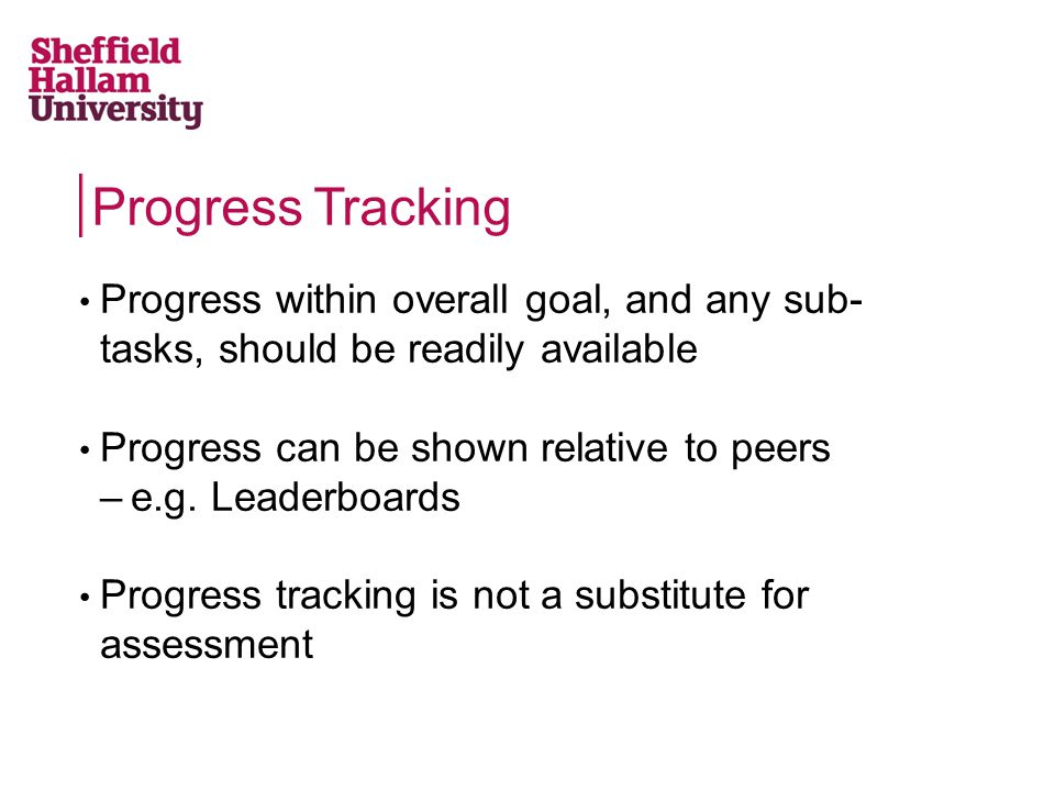 Progress Tracking Progress within overall goal, and any sub- tasks, should be readily available Progress can be shown relative to peers –e.g. Leaderbo