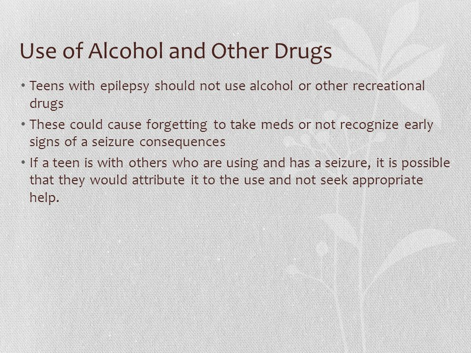 Use of Alcohol and Other Drugs Teens with epilepsy should not use alcohol or other recreational drugs These could cause forgetting to take meds or not recognize early signs of a seizure consequences If a teen is with others who are using and has a seizure, it is possible that they would attribute it to the use and not seek appropriate help.