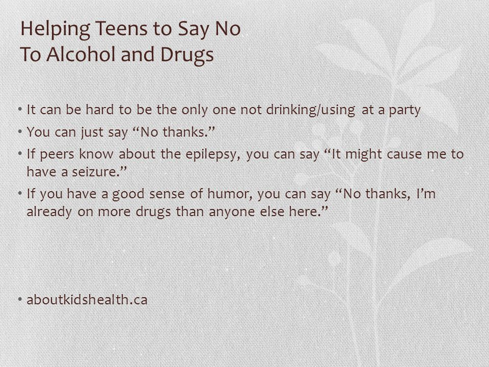 Helping Teens to Say No To Alcohol and Drugs It can be hard to be the only one not drinking/using at a party You can just say No thanks. If peers know about the epilepsy, you can say It might cause me to have a seizure. If you have a good sense of humor, you can say No thanks, I'm already on more drugs than anyone else here. aboutkidshealth.ca