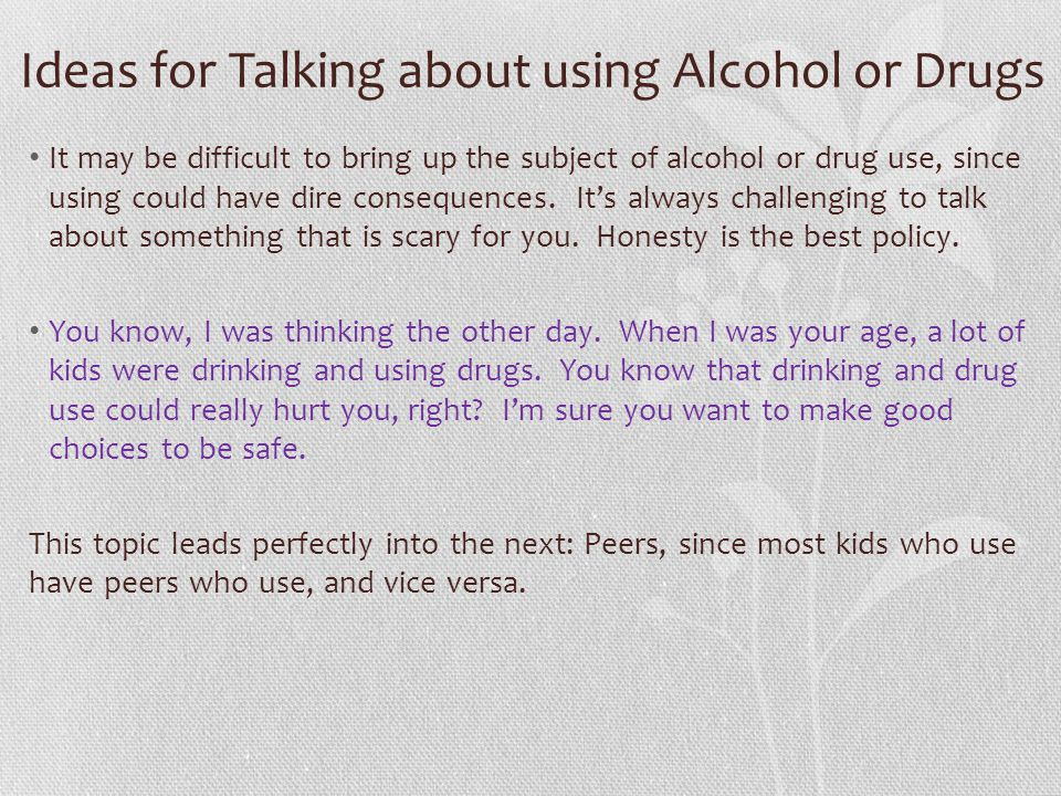 Ideas for Talking about using Alcohol or Drugs It may be difficult to bring up the subject of alcohol or drug use, since using could have dire consequences.