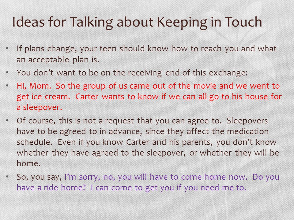 Ideas for Talking about Keeping in Touch If plans change, your teen should know how to reach you and what an acceptable plan is.