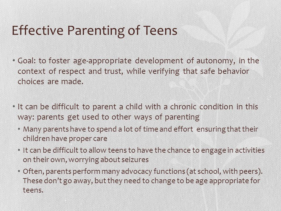 Effective Parenting of Teens Goal: to foster age-appropriate development of autonomy, in the context of respect and trust, while verifying that safe behavior choices are made.