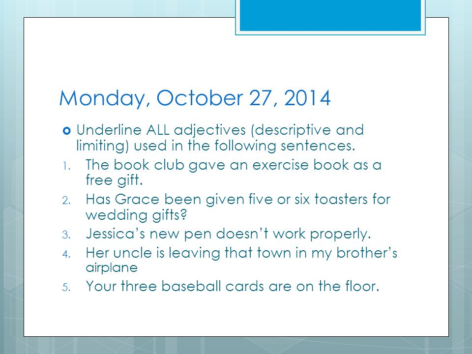 Tuesday, October 28, 2014  Underline ALL adjectives (descriptive and limiting) used in the following sentences.