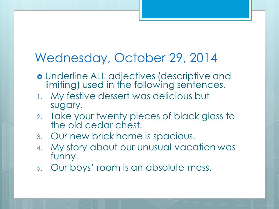 Wednesday, October 29, 2014  Underline ALL adjectives (descriptive and limiting) used in the following sentences.