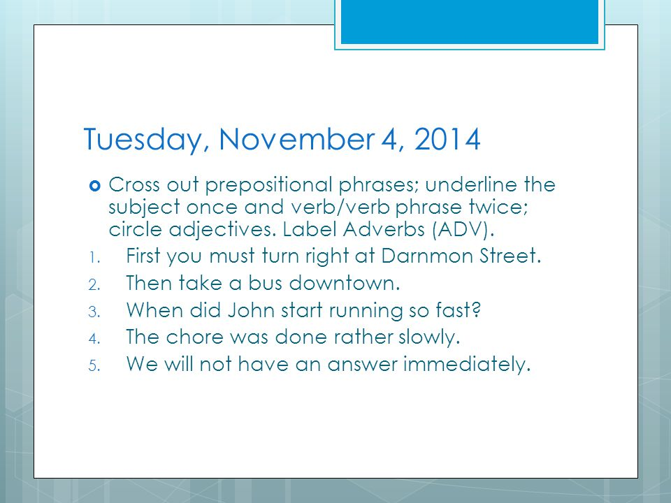 Tuesday, November 4, 2014  Cross out prepositional phrases; underline the subject once and verb/verb phrase twice; circle adjectives.