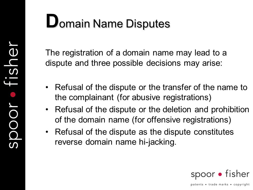 D omain Name Disputes The registration of a domain name may lead to a dispute and three possible decisions may arise: Refusal of the dispute or the transfer of the name to the complainant (for abusive registrations) Refusal of the dispute or the deletion and prohibition of the domain name (for offensive registrations) Refusal of the dispute as the dispute constitutes reverse domain name hi-jacking.