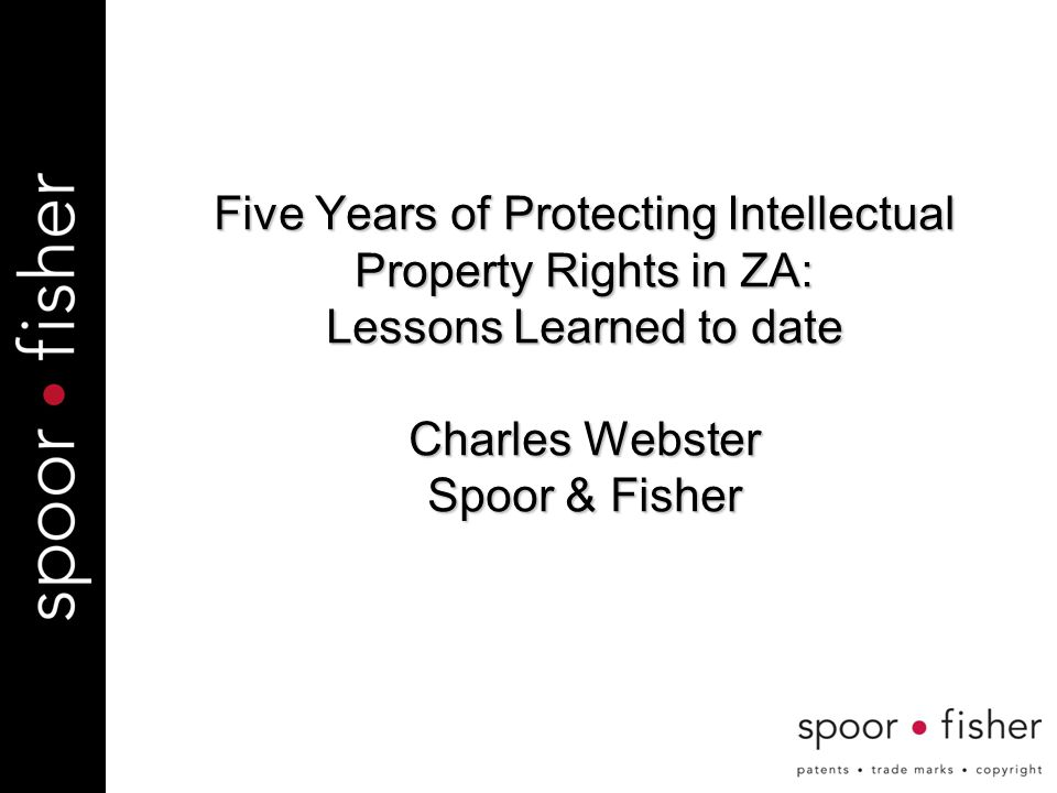 Five Years of Protecting Intellectual Property Rights in ZA: Lessons Learned to date Charles Webster Spoor & Fisher