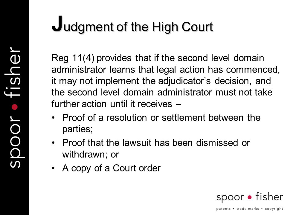 Reg 11(4) provides that if the second level domain administrator learns that legal action has commenced, it may not implement the adjudicator's decision, and the second level domain administrator must not take further action until it receives – Proof of a resolution or settlement between the parties; Proof that the lawsuit has been dismissed or withdrawn; or A copy of a Court order