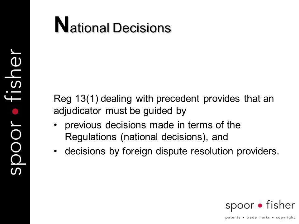 Reg 13(1) dealing with precedent provides that an adjudicator must be guided by previous decisions made in terms of the Regulations (national decisions), and decisions by foreign dispute resolution providers.