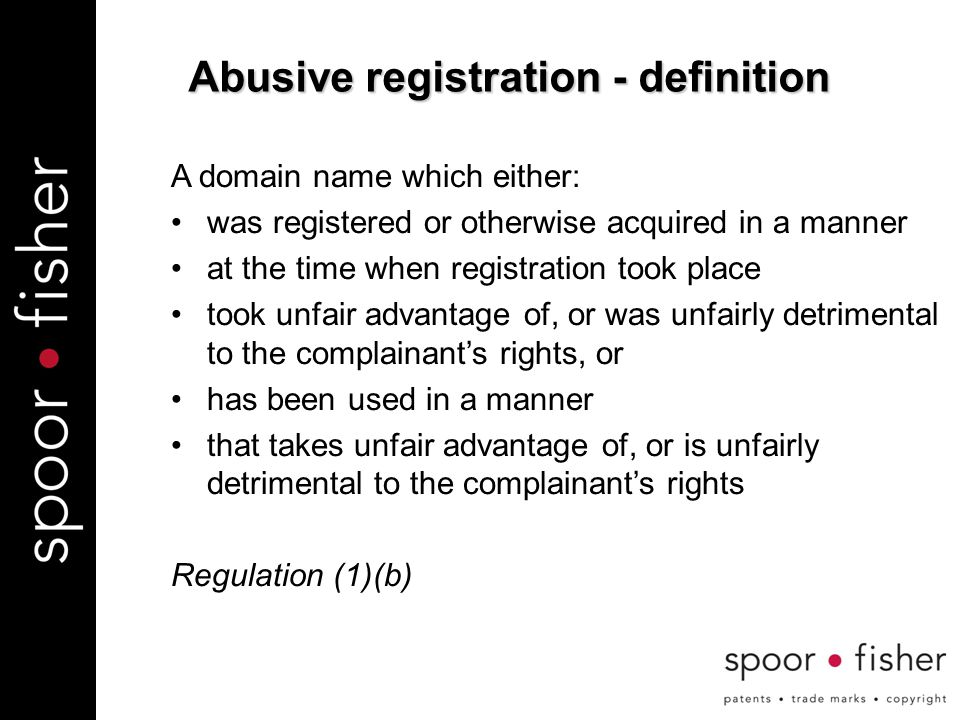 Abusive registration - definition A domain name which either: was registered or otherwise acquired in a manner at the time when registration took place took unfair advantage of, or was unfairly detrimental to the complainant's rights, or has been used in a manner that takes unfair advantage of, or is unfairly detrimental to the complainant's rights Regulation (1)(b)