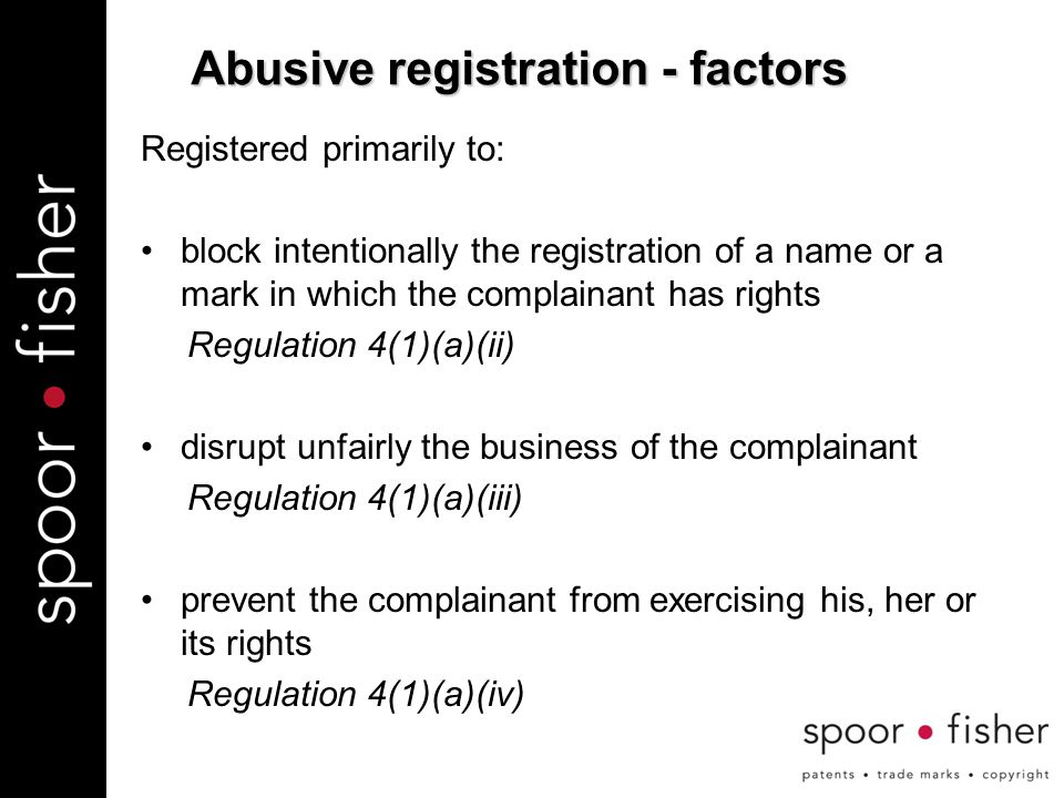 Registered primarily to: block intentionally the registration of a name or a mark in which the complainant has rights Regulation 4(1)(a)(ii) disrupt unfairly the business of the complainant Regulation 4(1)(a)(iii) prevent the complainant from exercising his, her or its rights Regulation 4(1)(a)(iv) Abusive registration - factors
