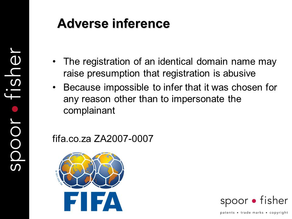 The registration of an identical domain name may raise presumption that registration is abusive Because impossible to infer that it was chosen for any reason other than to impersonate the complainant fifa.co.za ZA2007-0007 Adverse inference