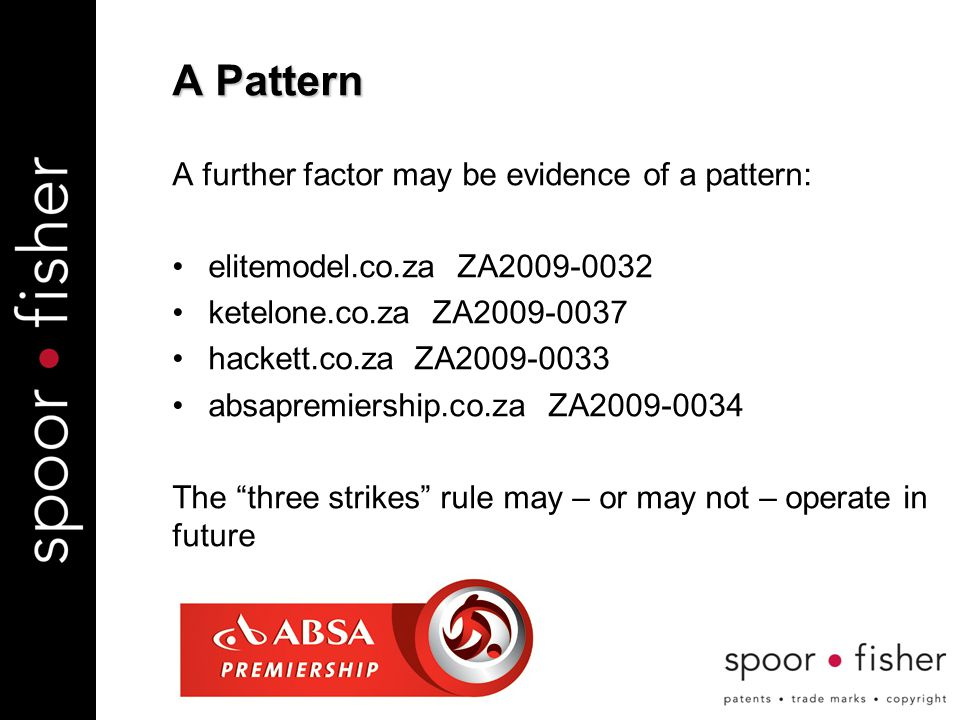 A Pattern A further factor may be evidence of a pattern: elitemodel.co.za ZA2009-0032 ketelone.co.za ZA2009-0037 hackett.co.za ZA2009-0033 absapremiership.co.za ZA2009-0034 The three strikes rule may – or may not – operate in future