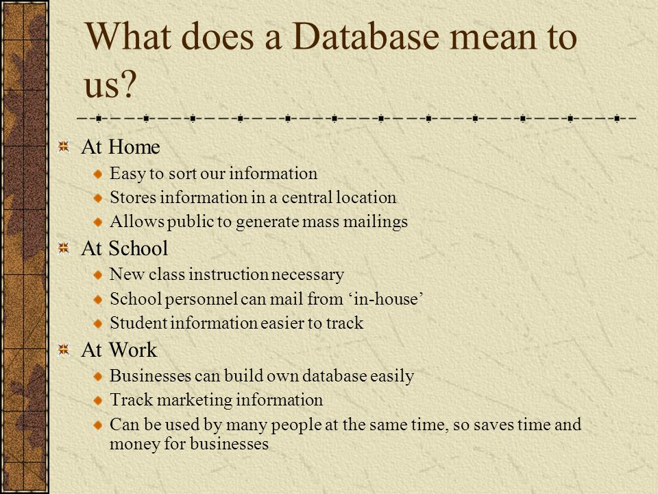 What does a Database mean to us? At Home Easy to sort our information Stores information in a central location Allows public to generate mass mailings