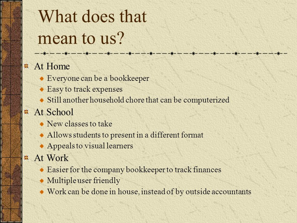 What does that mean to us? At Home Everyone can be a bookkeeper Easy to track expenses Still another household chore that can be computerized At Schoo