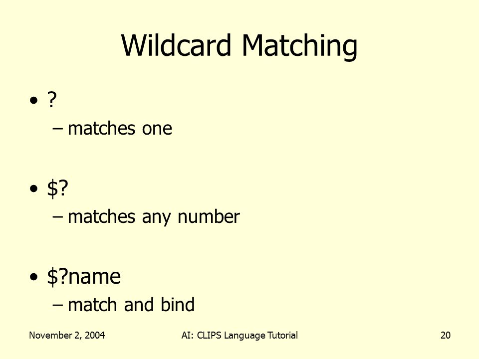 November 2, 2004AI: CLIPS Language Tutorial20 Wildcard Matching ? –matches one $? –matches any number $?name –match and bind