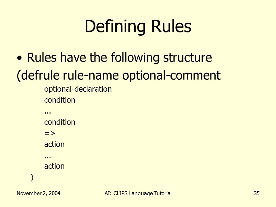 November 2, 2004AI: CLIPS Language Tutorial35 Defining Rules Rules have the following structure (defrule rule-name optional-comment optional-declarati
