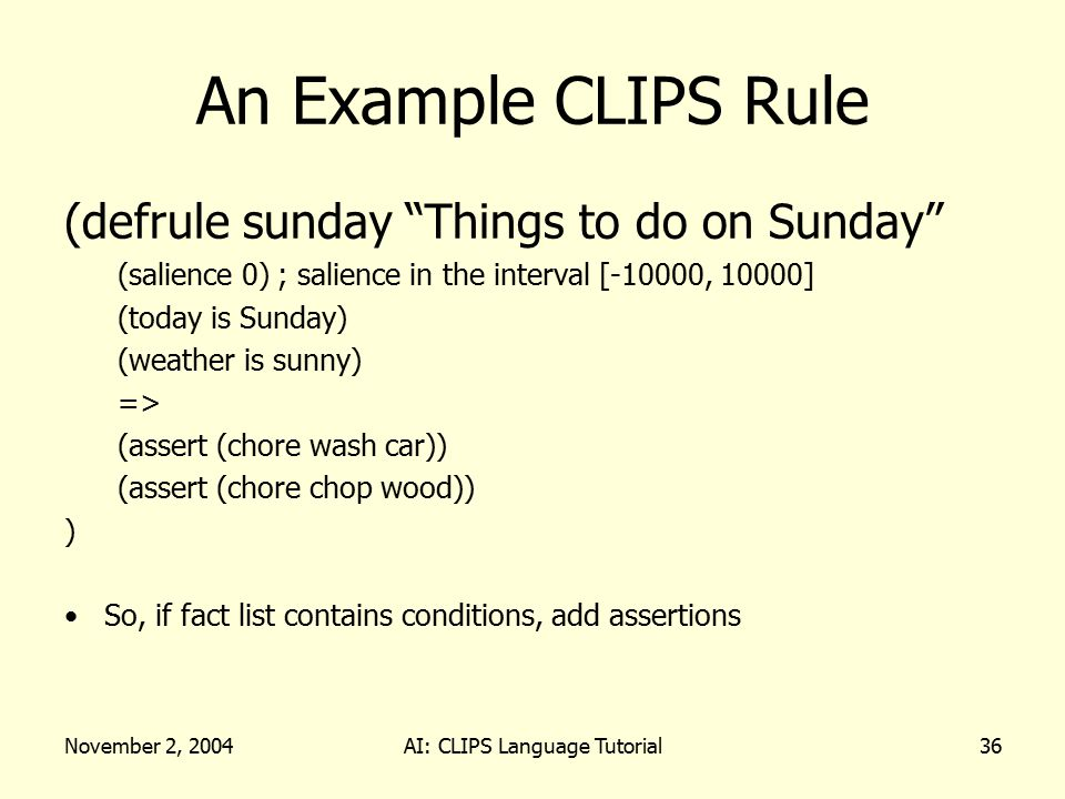 "November 2, 2004AI: CLIPS Language Tutorial36 An Example CLIPS Rule (defrule sunday ""Things to do on Sunday"" (salience 0); salience in the interval [-"
