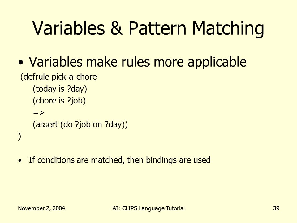 November 2, 2004AI: CLIPS Language Tutorial39 Variables & Pattern Matching Variables make rules more applicable (defrule pick-a-chore (today is ?day)