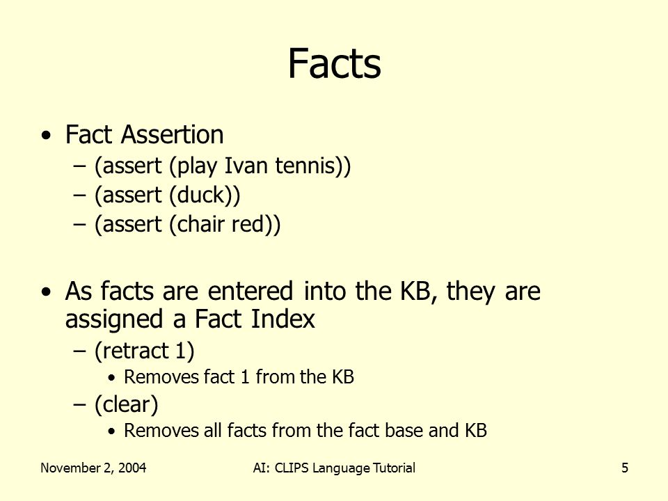 November 2, 2004AI: CLIPS Language Tutorial6 Facts Fact Assertion –(facts) Dump the fact base Fact identifier – time tag –f-0 –f-1 –Special fact (initial-fact) Is always F0 and is used to match the first/start rules