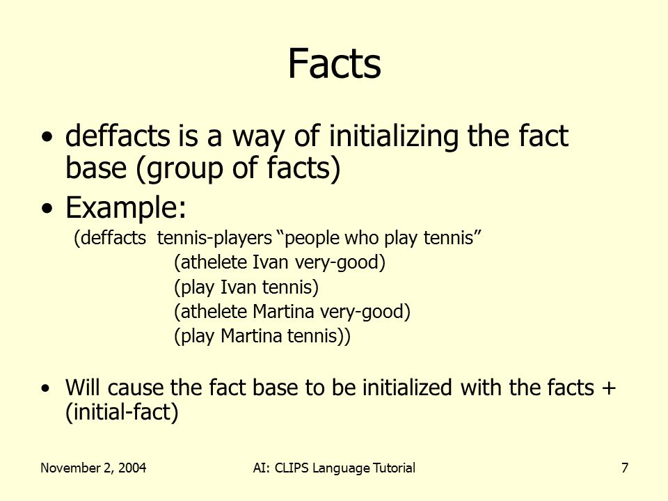 November 2, 2004AI: CLIPS Language Tutorial8 Facts When (reset) is entered, the result is… f-0(initial-fact) f-1(athelete Ivan very-good) f-2(play Ivan tennis) f-3(athelete Martina very-good) f-4(play Martina tennis)