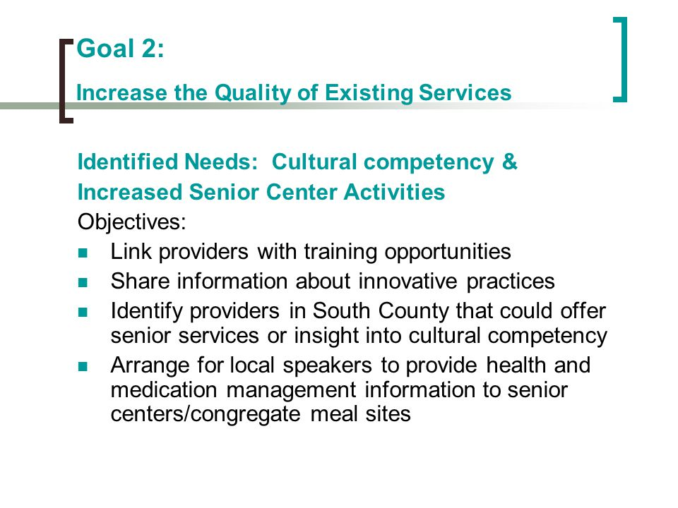 Goal 2: Increase the Quality of Existing Services Identified Needs: Cultural competency & Increased Senior Center Activities Objectives: Link provider