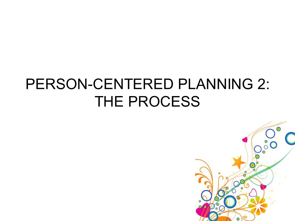 2-Person-Centered Planning - The Process 2 Remember, person-centered planning is used to help the client use his own capacity and potential for constructive action to realize his goals.