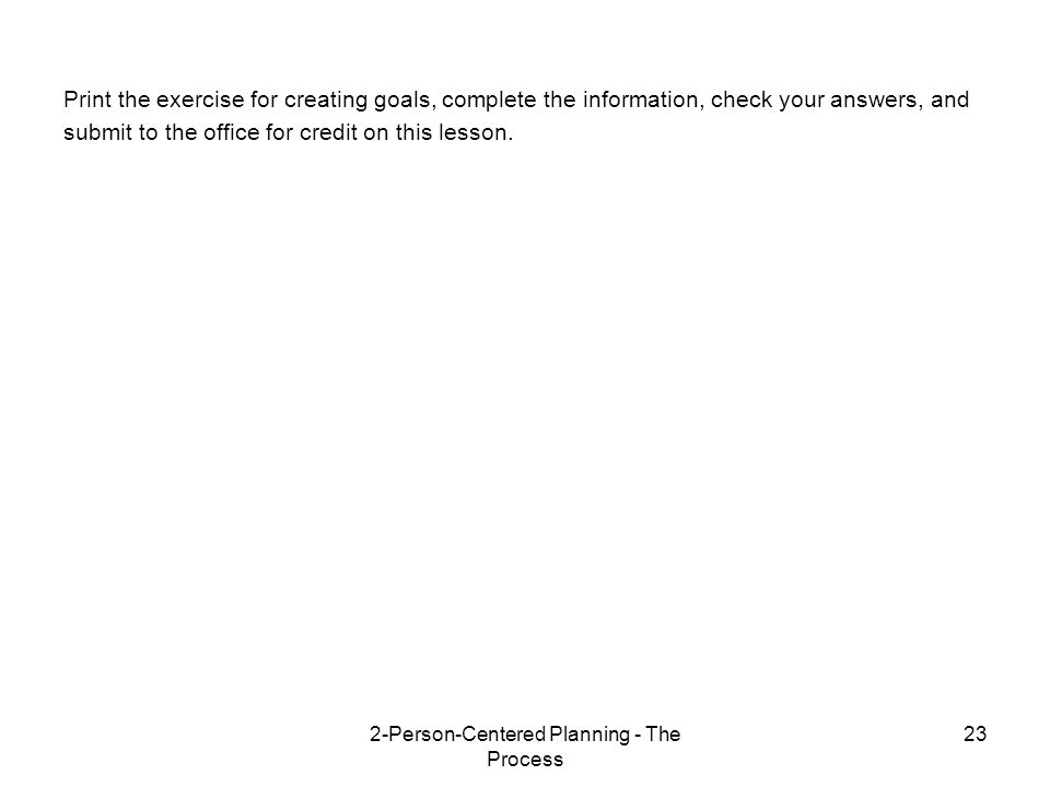 2-Person-Centered Planning - The Process 23 Print the exercise for creating goals, complete the information, check your answers, and submit to the office for credit on this lesson.