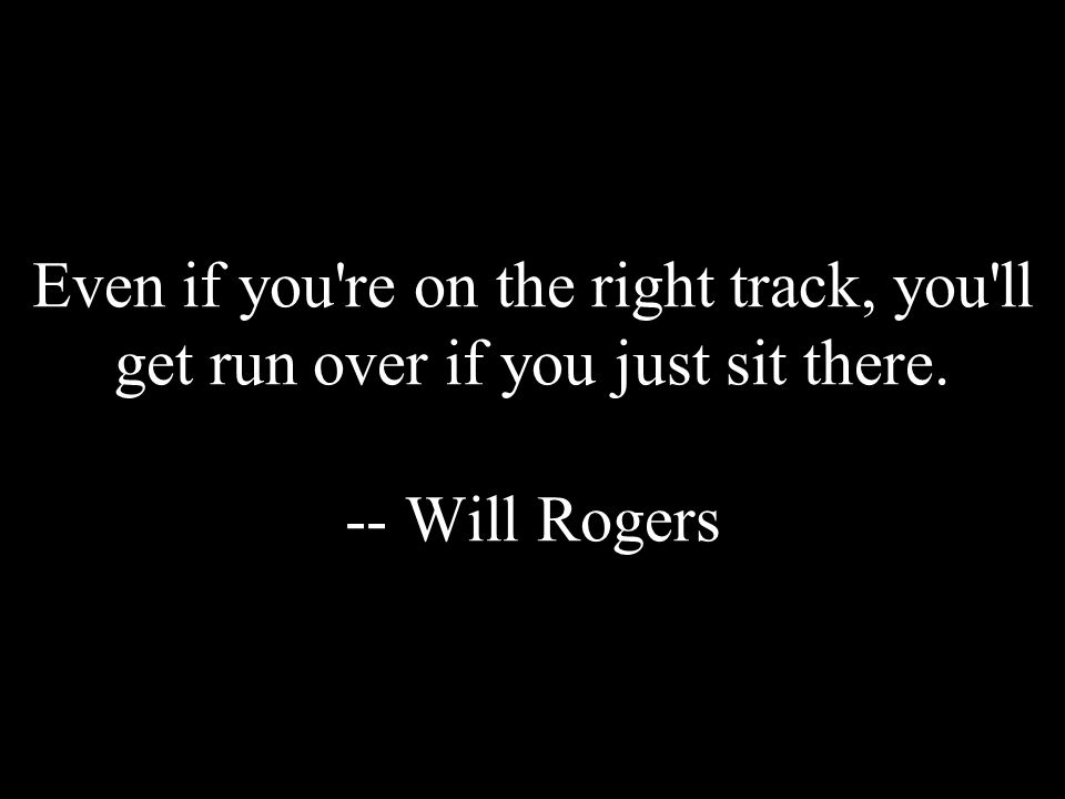 Even if you're on the right track, you'll get run over if you just sit there. -- Will Rogers