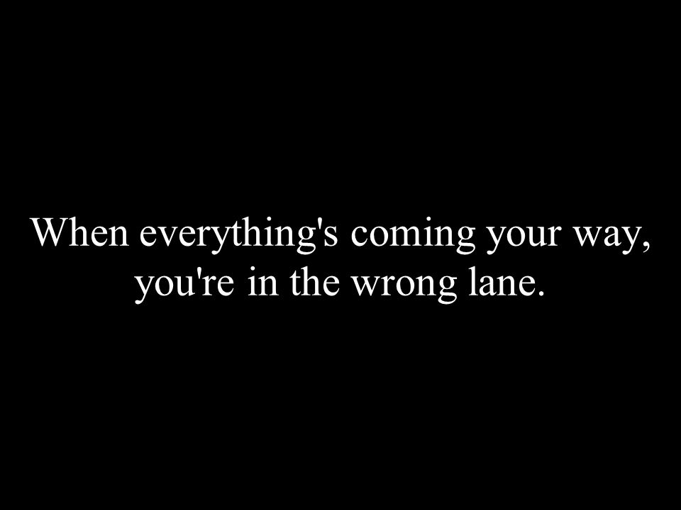 When everything's coming your way, you're in the wrong lane.