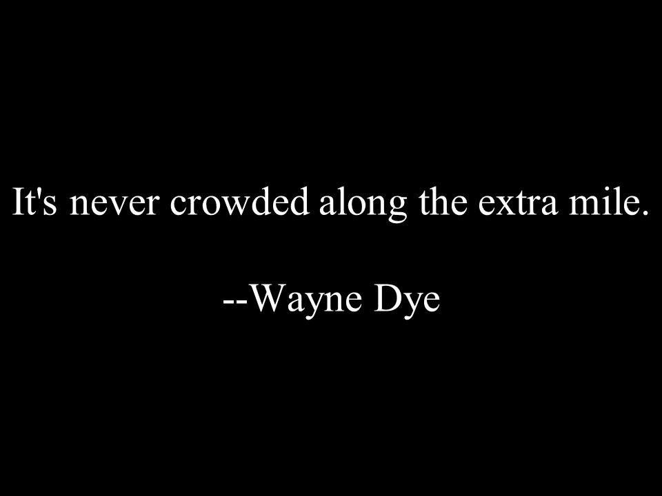 It's never crowded along the extra mile. --Wayne Dye